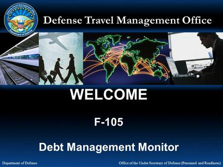 Defense Travel Management Office Office of the Under Secretary of Defense (Personnel and Readiness) Department of Defense WELCOME F-105 Debt Management.