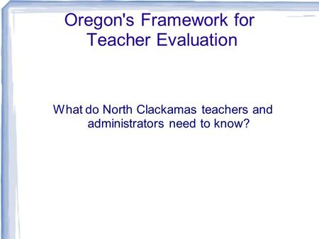 Oregon's Framework for Teacher Evaluation What do North Clackamas teachers and administrators need to know?