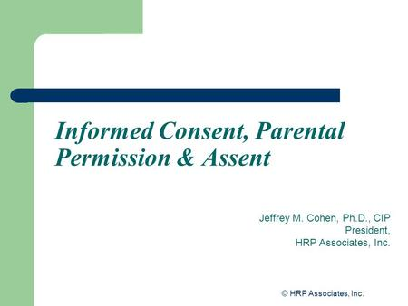 © HRP Associates, Inc. Informed Consent, Parental Permission & Assent Jeffrey M. Cohen, Ph.D., CIP President, HRP Associates, Inc.
