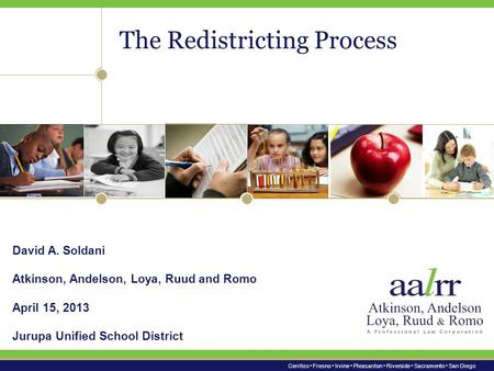 Cerritos Fresno Irvine Pleasanton Riverside Sacramento San Diego The Redistricting Process David A. Soldani Atkinson, Andelson, Loya, Ruud and Romo April.