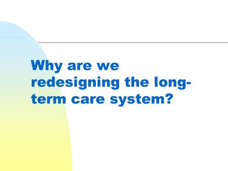 Why are we redesigning the long- term care system?