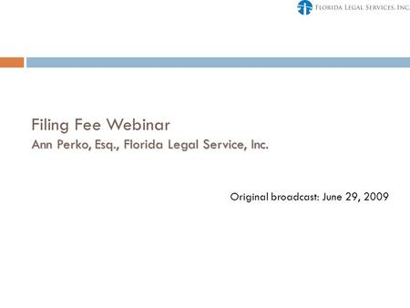 Ann Perko, Esq., Florida Legal Service, Inc. Filing Fee Webinar Ann Perko, Esq., Florida Legal Service, Inc. Original broadcast: June 29, 2009.