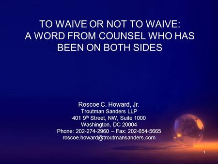 1 TO WAIVE OR NOT TO WAIVE: A WORD FROM COUNSEL WHO HAS BEEN ON BOTH SIDES Roscoe C. Howard, Jr. Troutman Sanders LLP 401 9 th Street, NW, Suite 1000 Washington,