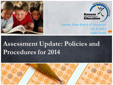 Kansas State Board of Education July 9, 2013 Scott Smith Assessment Update: Policies and Procedures for 2014.