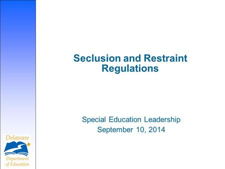 Seclusion and Restraint Regulations Special Education Leadership September 10, 2014.