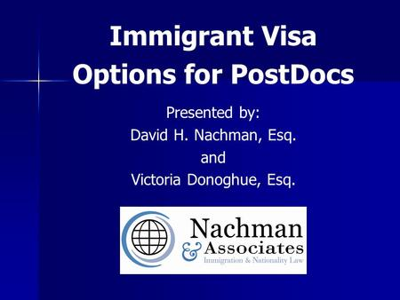 Immigrant Visa Options for PostDocs Presented by: David H. Nachman, Esq. and Victoria Donoghue, Esq.