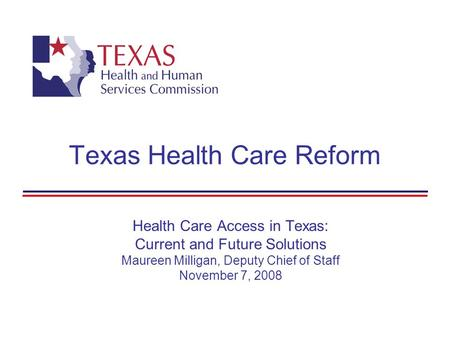 Texas Health Care Reform Health Care Access in Texas: Current and Future Solutions Maureen Milligan, Deputy Chief of Staff November 7, 2008.