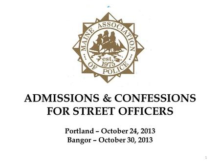 ADMISSIONS & CONFESSIONS FOR STREET OFFICERS Portland – October 24, 2013 Bangor – October 30, 2013 1.