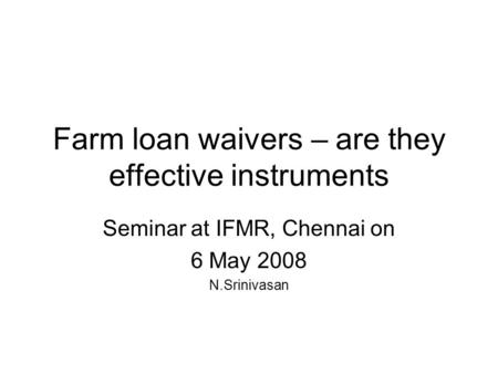 Farm loan waivers – are they effective instruments Seminar at IFMR, Chennai on 6 May 2008 N.Srinivasan.
