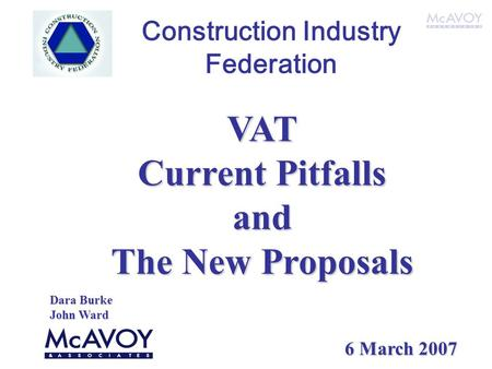 Construction Industry Federation VAT Current Pitfalls and The New Proposals Dara Burke John Ward 6 March 2007.