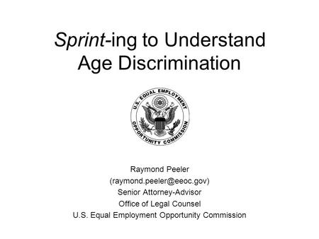 Sprint-ing to Understand Age Discrimination Raymond Peeler Senior Attorney-Advisor Office of Legal Counsel U.S. Equal Employment.