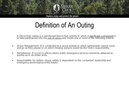 Definition of An Outing A Sierra Club outing is a sanctioned Sierra Club activity in which a significant component is to take participants into the out-of-doors.