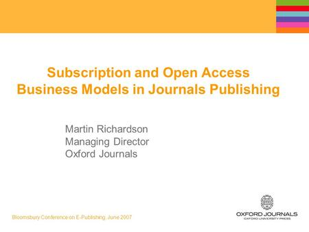 Bloomsbury Conference on E-Publishing, June 2007 Subscription and Open Access Business Models in Journals Publishing Martin Richardson Managing Director.