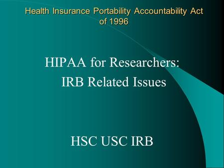 Health Insurance Portability Accountability Act of 1996 HIPAA for Researchers: IRB Related Issues HSC USC IRB.