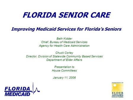 FLORIDA SENIOR CARE Improving Medicaid Services for Florida's Seniors Beth Kidder Chief, Bureau of Medicaid Services Agency for Health Care Administration.