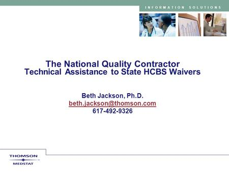 INFORMATION SOLUTIONS The National Quality Contractor Technical Assistance to State HCBS Waivers Beth Jackson, Ph.D. 617-492-9326.