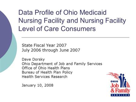 Data Profile of Ohio Medicaid Nursing Facility and Nursing Facility Level of Care Consumers State Fiscal Year 2007 July 2006 through June 2007 Dave Dorsky.