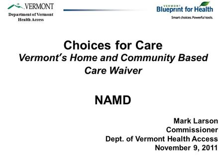 Department of Vermont Health Access Choices for Care Vermont's Home and Community Based Care Waiver NAMD Mark Larson Commissioner Dept. of Vermont Health.