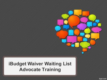 IBudget Waiver Waiting List Advocate Training. Today You Will Learn Why advocacy is important. What you need to know to be an advocate. How to advocate.