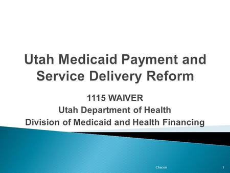 1115 WAIVER Utah Department of Health Division of Medicaid and Health Financing 1Chacon.