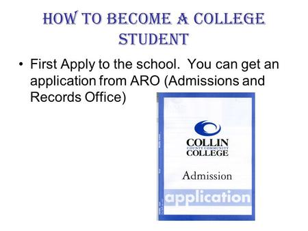 How to Become a College Student First Apply to the school. You can get an application from ARO (Admissions and Records Office)