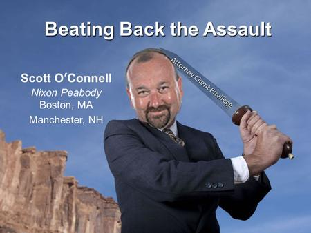 Beating Back the Assault Scott O'Connell Nixon Peabody Boston, MA Manchester, NH Attorney Client Privilege.