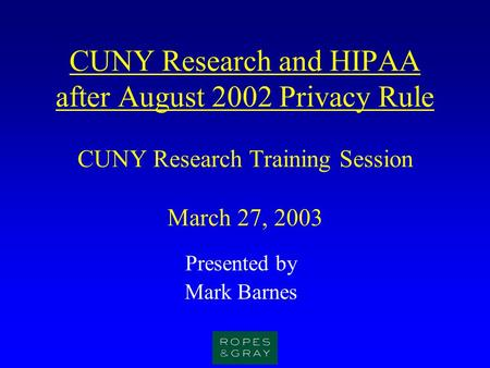 CUNY Research and HIPAA after August 2002 Privacy Rule CUNY Research Training Session March 27, 2003 Presented by Mark Barnes.