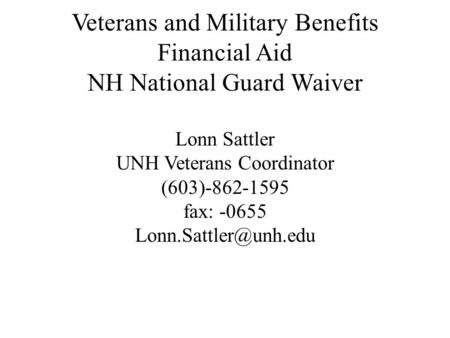 Veterans and Military Benefits Financial Aid NH National Guard Waiver Lonn Sattler UNH Veterans Coordinator (603)-862-1595 fax: -0655