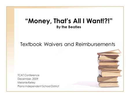 """Money, That's All I Want!?!"" By the Beatles Textbook Waivers and Reimbursements TCAT Conference December, 2009 Melanie Kelley Plano Independent School."