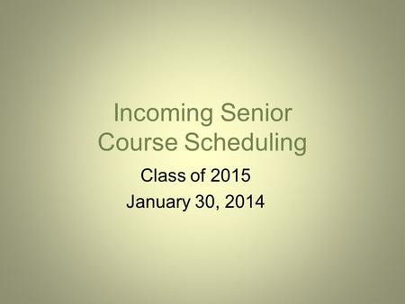 Incoming Senior Course Scheduling Class of 2015 January 30, 2014.