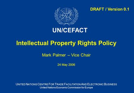 Intellectual Property Rights Policy Mark Palmer – Vice Chair 24 May 2006 U NITED N ATIONS C ENTRE F OR T RADE F ACILITATION A ND E LECTRONIC B USINESS.