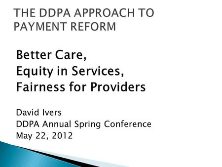 Better Care, Equity in Services, Fairness for Providers David Ivers DDPA Annual Spring Conference May 22, 2012.