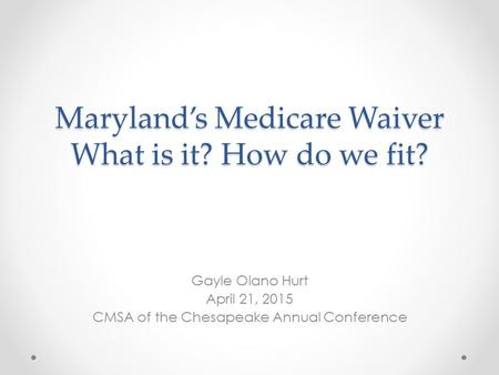 Maryland's Medicare Waiver What is it? How do we fit? Gayle Olano Hurt April 21, 2015 CMSA of the Chesapeake Annual Conference.