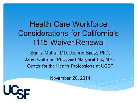 Health Care Workforce Considerations for California's 1115 Waiver Renewal Sunita Mutha, MD, Joanne Spetz, PhD, Janet Coffman, PhD, and Margaret Fix, MPH.