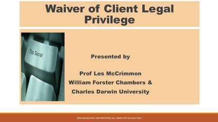 Waiver of Client Legal Privilege Presented by Prof Les McCrimmon William Forster Chambers & Charles Darwin University NTBA-CDU 2014 CIVIL LAW CONFERENCE,