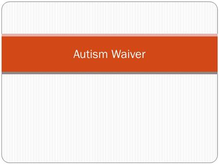 Autism Waiver. Approved by the Centers for Medicare and Medicaid Services (CMS) and became effective 7-1-09 Includes 8 services; services are available.
