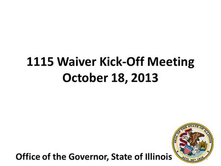 1115 Waiver Kick-Off Meeting October 18, 2013 Office of the Governor, State of Illinois 1.