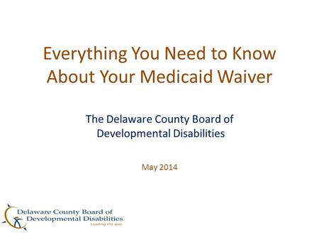 Everything You Need to Know About Your Medicaid Waiver The Delaware County Board of Developmental Disabilities May 2014.