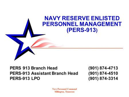 Navy Personnel Command Millington, Tennessee NAVY RESERVE ENLISTED PERSONNEL MANAGEMENT (PERS-913 ) PERS 913 Branch Head (901) 874-4713 PERS-913 Assistant.