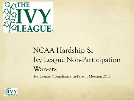 NCAA Hardship & Ivy League Non-Participation Waivers Ivy League Compliance In-Person Meeting 2011.