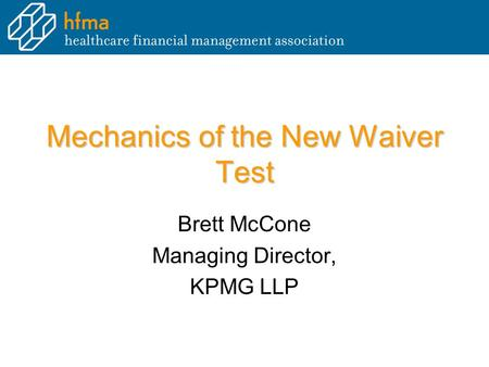 Mechanics of the New Waiver Test Brett McCone Managing Director, KPMG LLP.