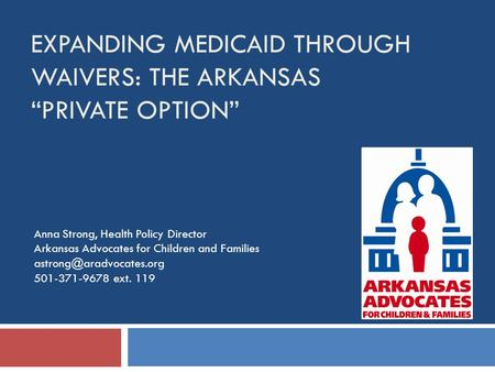 "EXPANDING MEDICAID THROUGH WAIVERS: THE ARKANSAS ""PRIVATE OPTION"" Anna Strong, Health Policy Director Arkansas Advocates for Children and Families"