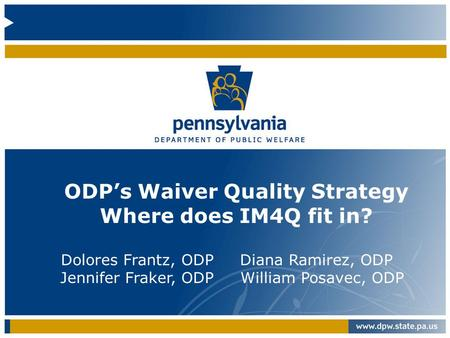 ODP's Waiver Quality Strategy Where does IM4Q fit in? Dolores Frantz, ODP Diana Ramirez, ODP Jennifer Fraker, ODP William Posavec, ODP.