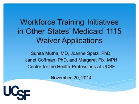 Workforce Training Initiatives in Other States' Medicaid 1115 Waiver Applications Sunita Mutha, MD, Joanne Spetz, PhD, Janet Coffman, PhD, and Margaret.
