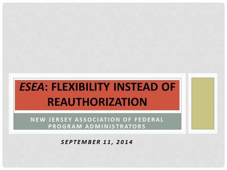 NEW JERSEY ASSOCIATION OF FEDERAL PROGRAM ADMINISTRATORS SEPTEMBER 11, 2014 ESEA: FLEXIBILITY INSTEAD OF REAUTHORIZATION.