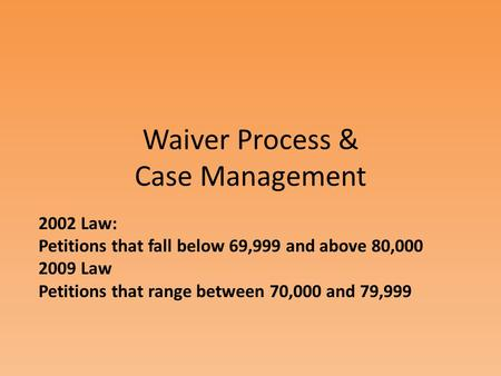 Waiver Process & Case Management 2002 Law: Petitions that fall below 69,999 and above 80,000 2009 Law Petitions that range between 70,000 and 79,999.