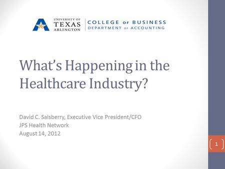 What's Happening in the Healthcare Industry? David C. Salsberry, Executive Vice President/CFO JPS Health Network August 14, 2012 1.