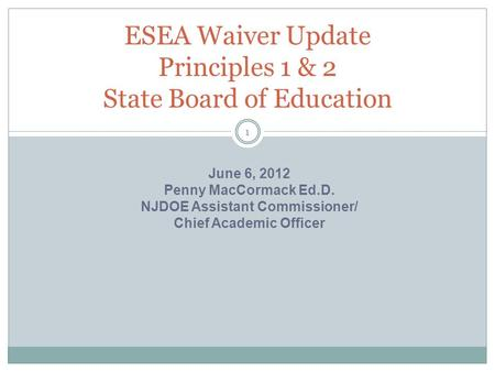 ESEA Waiver Update Principles 1 & 2 State Board of Education 1 June 6, 2012 Penny MacCormack Ed.D. NJDOE Assistant Commissioner/ Chief Academic Officer.