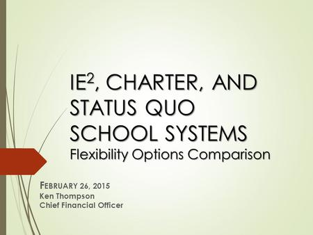 IE 2, CHARTER, AND STATUS QUO SCHOOL SYSTEMS Flexibility Options Comparison F EBRUARY 26, 2015 Ken Thompson Chief Financial Officer.
