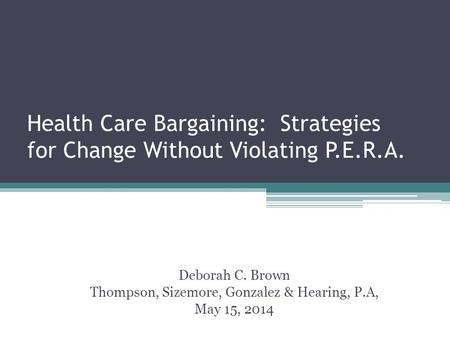Health Care Bargaining: Strategies for Change Without Violating P.E.R.A. Deborah C. Brown Thompson, Sizemore, Gonzalez & Hearing, P.A, May 15, 2014.